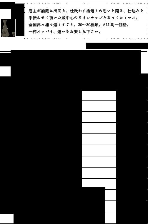 日本酒 店主が酒蔵に出向き、杜氏から酒造りの思いを聞き、仕込みを手伝わせて頂いた蔵中心のラインナップとなっておりマス。全国津々浦々選りすぐり。20~30種類。ALL均一価格。一杯イッパイ、違いをお楽しみ下さい。自家製梅酒 梅酒サングリア(梅酒×レモン、オレンジ、リンゴ) サッポロ★黒ラベル生ビール 瓶ビール 横須賀ハイボール レモンサワー レモンサワー+塩 リコピントマト割 リコピントマト+塩・胡椒 ストレート果汁 青森りんご割 本格焼酎 芋・麦・黒糖・米・泡盛 葡萄酒 女将の隠しワイン 泡スパークリング マルティーニ 泡シャンパン ゴッセ・ブリュット